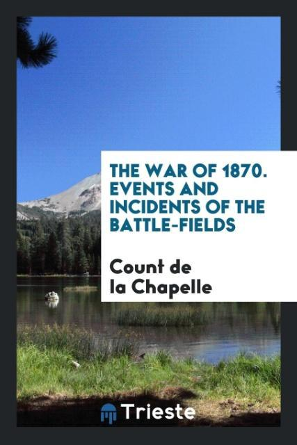 The War of 1870. Events and Incidents of the Ba...