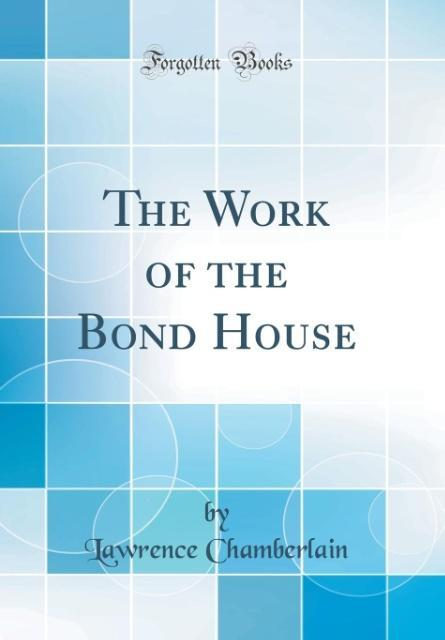 The Work of the Bond House (Classic Reprint) al...
