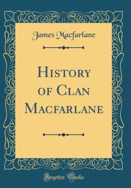 History of Clan Macfarlane (Classic Reprint) al...