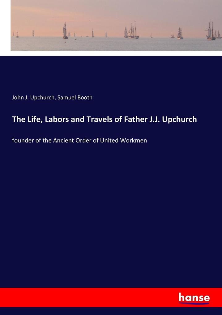 9783337347987 - John J. Upchurch, Samuel Booth: The Life, Labors and Travels of Father J.J. Upchurch als Buch von John J. Upchurch, Samuel Booth - Buch