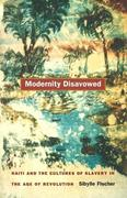 Modernity Disavowed: Haiti and the Cultures of Slavery in the Age of Revolution