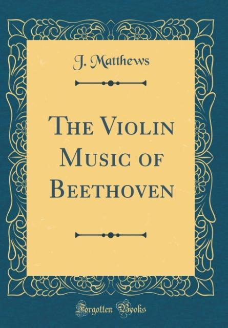 The Violin Music of Beethoven (Classic Reprint)...