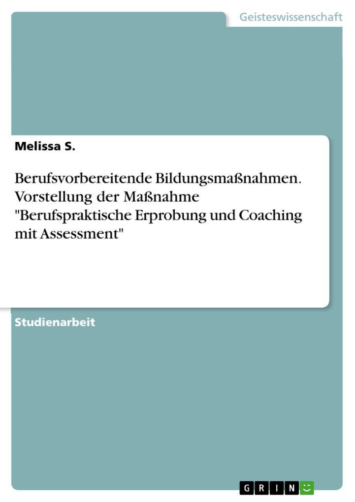 9783668550117 - Melissa S.: Berufsvorbereitende Bildungsmaßnahmen. Vorstellung der Maßnahme Berufspraktische Erprobung und Coaching mit Assessment als Buch von Melissa S. - Buch