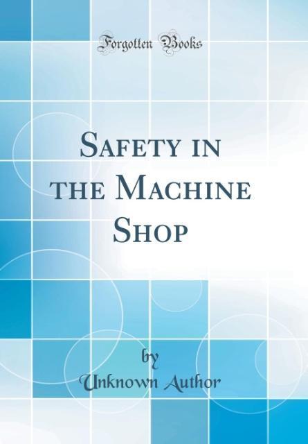 Safety in the Machine Shop (Classic Reprint) al...