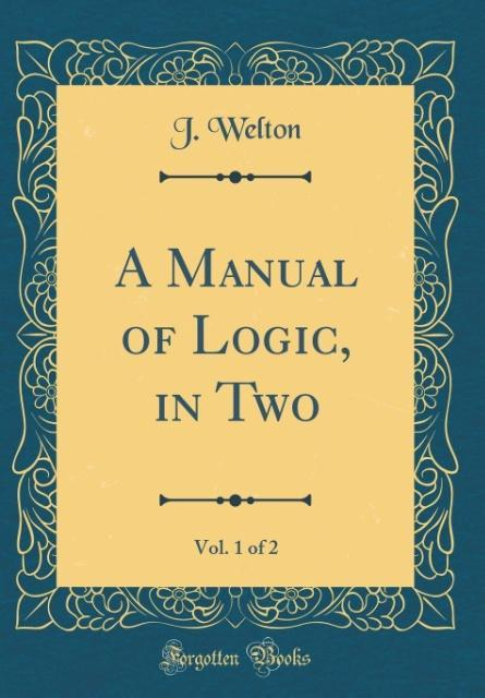 A Manual of Logic, in Two, Vol. 1 of 2 (Classic...