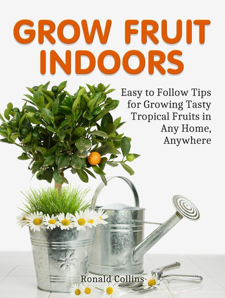 Grow Fruit Indoors: Easy to Follow Tips for Gro...