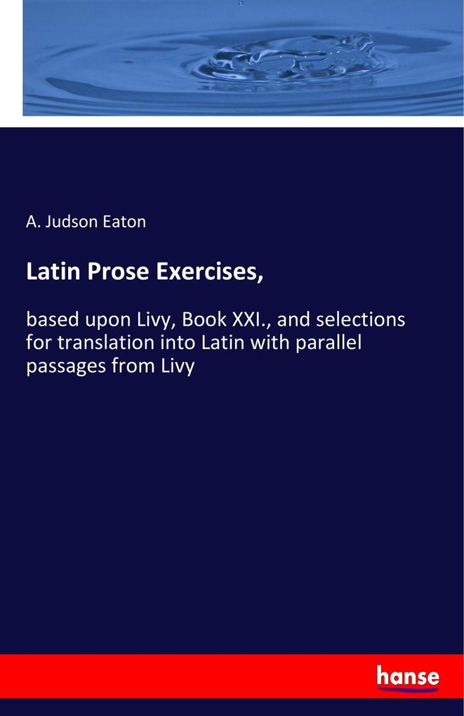 Latin Prose Exercises,: based upon Livy, Book XXI., and selections for translation into Latin with parallel passages from Livy A. Judson Eaton Author