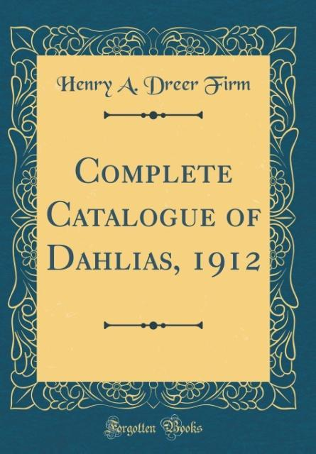 Complete Catalogue of Dahlias, 1912 (Classic Re...