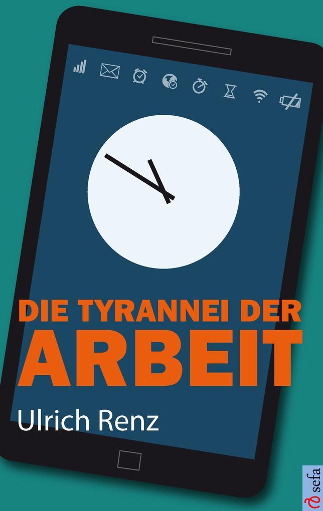 Die Tyrannei der Arbeit als Buch von Ulrich Renz