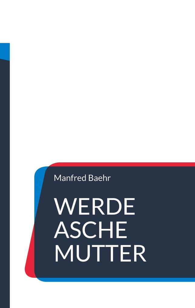 Werde Asche Mutter als Buch von Manfred Baehr