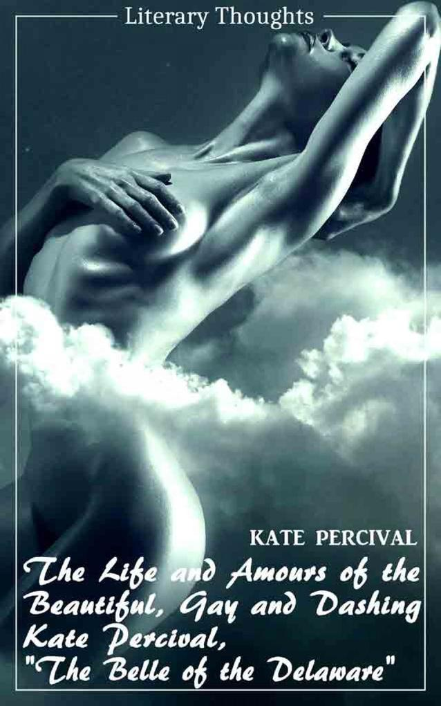The Life and Amours of the Beautiful, Gay and Dashing Kate Percival, The Belle of the Delaware (Kate Percival) (Literary Thoughts Edition) als eBook epub