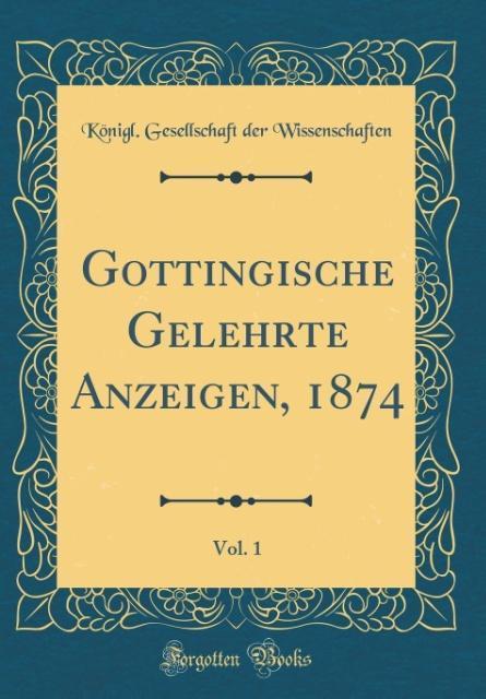 Göttingische Gelehrte Anzeigen, 1874, Vol. 1 (Classic Reprint) als Buch von Königl. Gesellschaft De Wissenschaften - Königl. Gesellschaft De Wissenschaften
