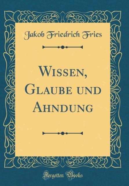 Wissen, Glaube und Ahndung (Classic Reprint) al...