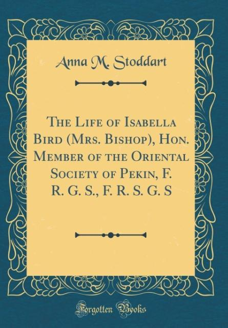 The Life of Isabella Bird (Mrs. Bishop), Hon. M...