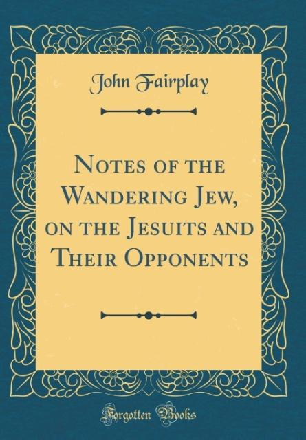Notes of the Wandering Jew, on the Jesuits and ...