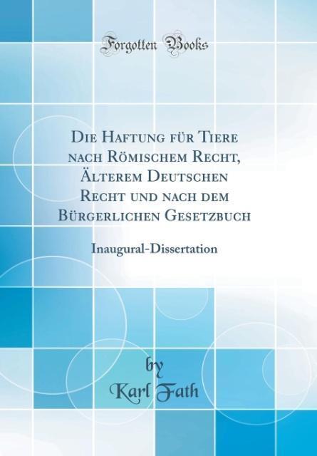 Die Haftung für Tiere nach Römischem Recht, Älterem Deutschen Recht und nach dem Bürgerlichen Gesetzbuch als Buch von Karl Fath - Karl Fath