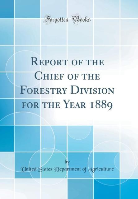 Report of the Chief of the Forestry Division for the Year 1889 (Classic Reprint) als Buch von United States Department Of Agriculture - United States Department Of Agriculture