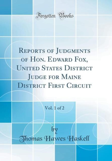 Reports of Judgments of Hon. Edward Fox, United States District Judge for Maine District First Circuit, Vol. 1 of 2 (Classic Reprint) als Buch von... - Thomas Hawes Haskell