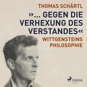 """""""... gegen die Verhexung des Verstandes"""" - Wittgensteins Philosophie (Ungekürzt)"""
