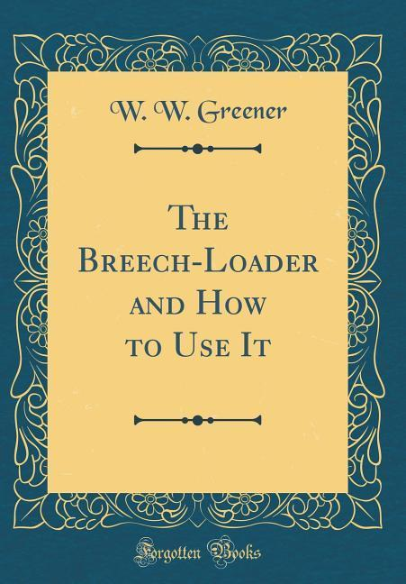 The Breech-Loader and How to Use It (Classic Re...