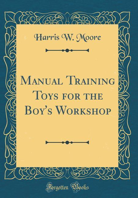 Manual Training Toys for the Boy´s Workshop (Cl...