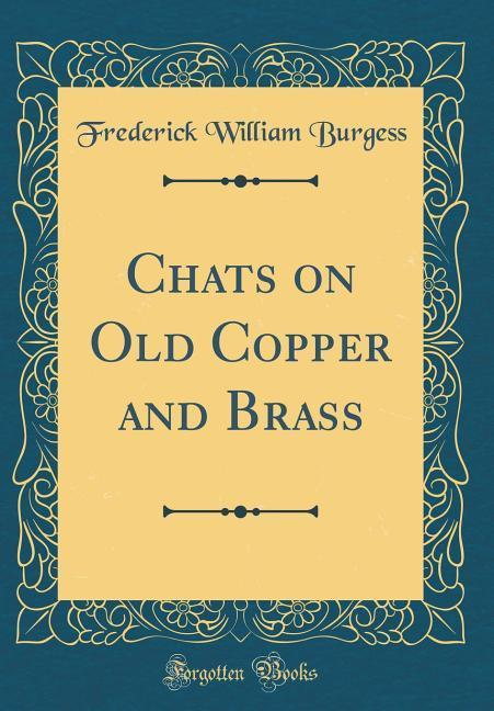 Chats on Old Copper and Brass (Classic Reprint)...