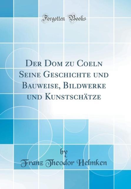Der Dom zu Coeln Seine Geschichte und Bauweise,...