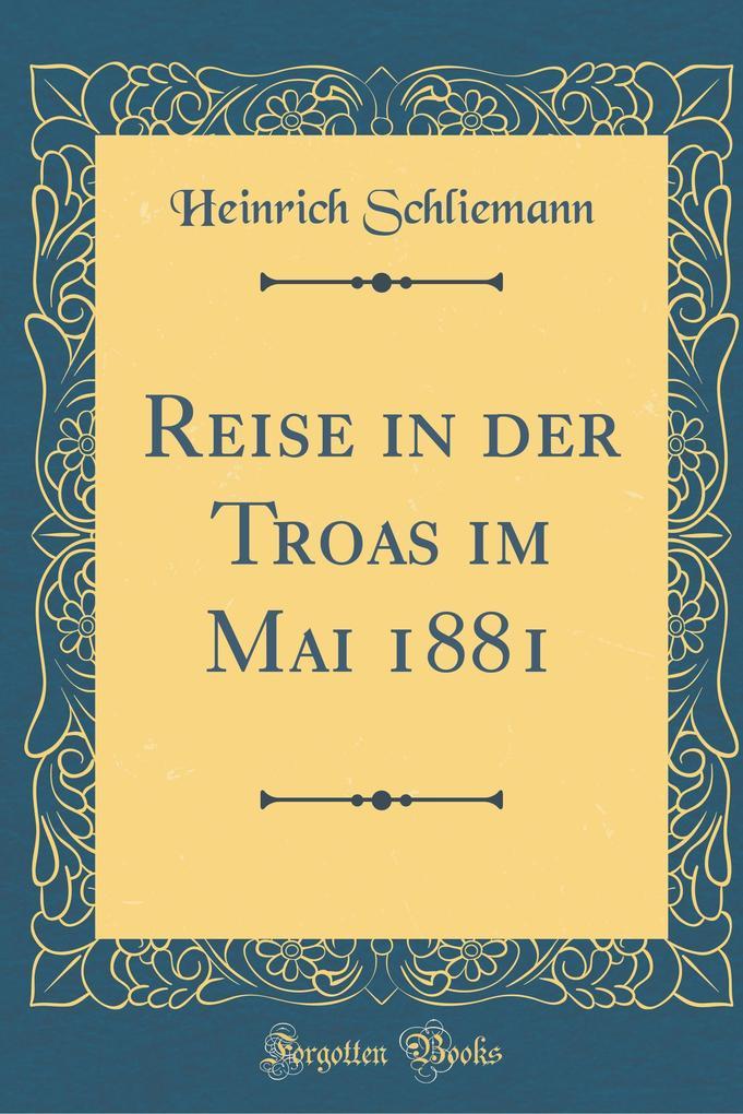 Reise in der Troas im Mai 1881 (Classic Reprint...