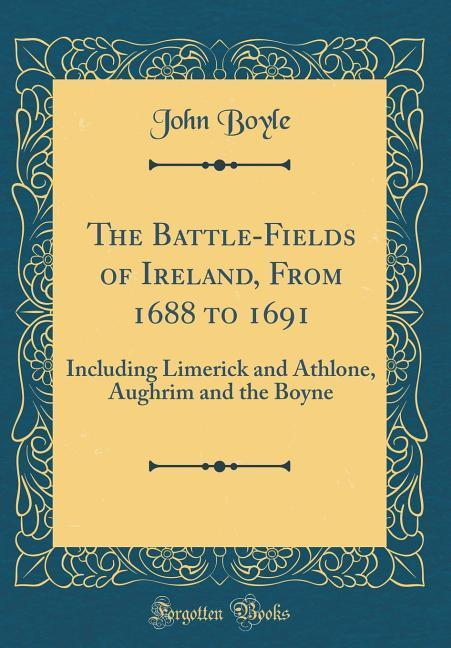 The Battle-Fields of Ireland, From 1688 to 1691...