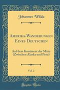 Amerika-Wanderungen Eines Deutschen, Vol. 2: Auf Dem Kontinent Der Mitte (Zwischen Alaska Und Peru) (Classic Reprint)