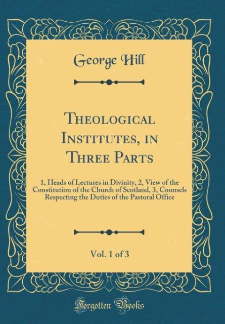 Theological Institutes, in Three Parts, Vol. 1 ...