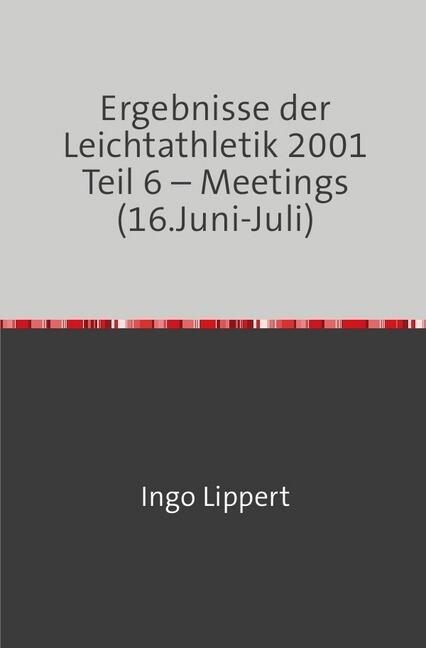 Ergebnisse der Leichtathletik 2001 Teil 6 - Meetings (16.Juni-Juli) als Buch