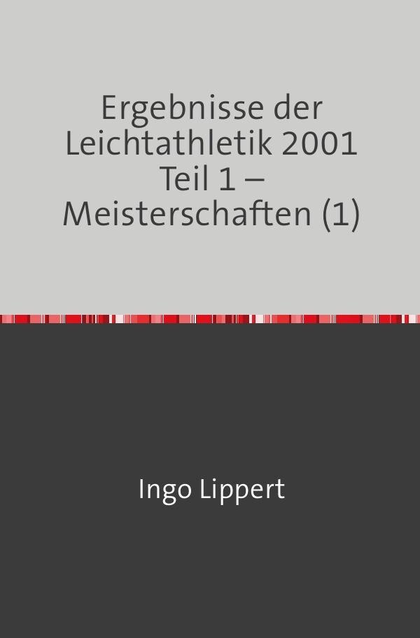 Ergebnisse der Leichtathletik 2001 Teil 1 - Meisterschaften (1) als Buch