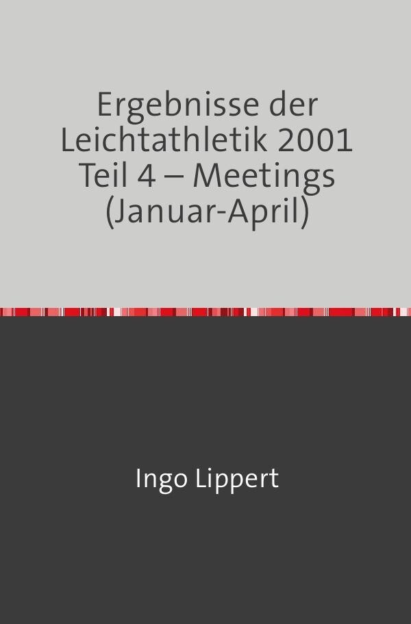 Ergebnisse der Leichtathletik 2001 Teil 4 - Meetings (Januar-April) als Buch