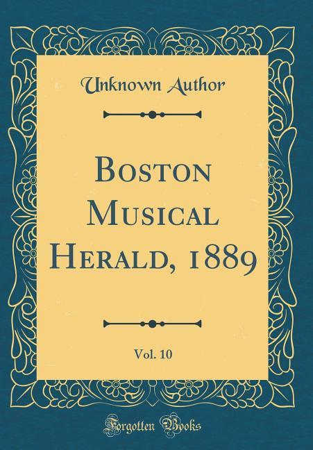 Boston Musical Herald, 1889, Vol. 10 (Classic R...