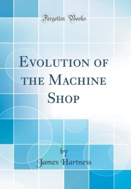 Evolution of the Machine Shop (Classic Reprint)...