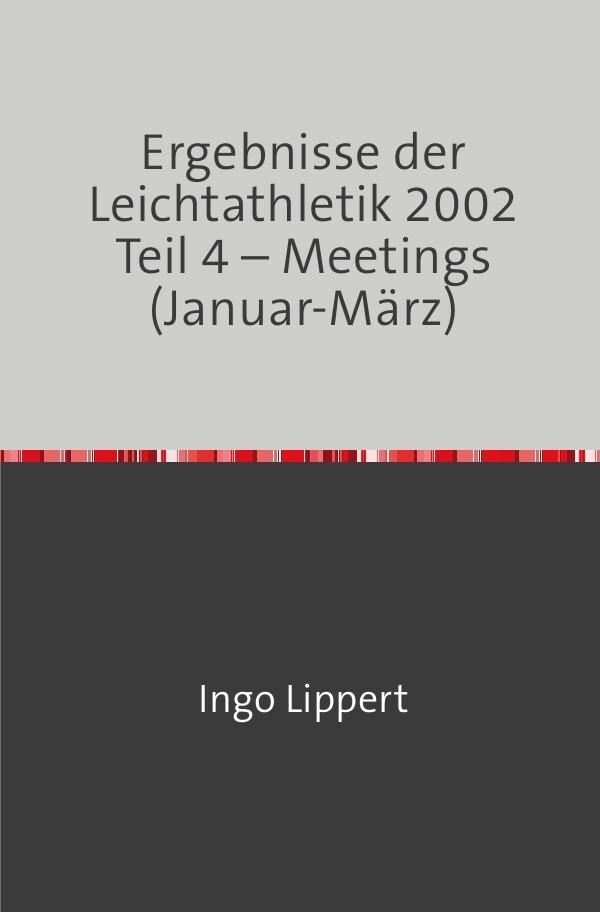 Ergebnisse der Leichtathletik 2002 Teil 4 - Meetings (Januar-März) als Buch