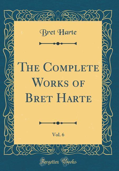 The Complete Works of Bret Harte, Vol. 6 (Classic Reprint) als Buch von Bret Harte - Bret Harte