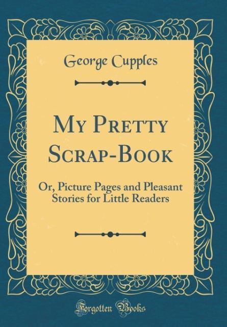 My Pretty Scrap-Book als Buch von George Cupples