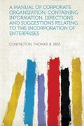 A Manual of Corporate Organization, Containing Information, Directions and Suggestions Relating to the Incorporation of Enterprises