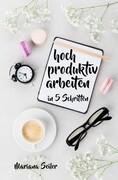 Produktivität: 5 SCHRITTE ZU UNGEWÖHNLICH HOHER PRODUKTIVITÄT MIT DEM RICHTIGEN SELBSTMANAGEMENT! In