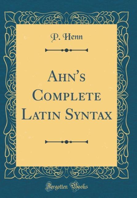 Ahn´s Complete Latin Syntax (Classic Reprint) a...