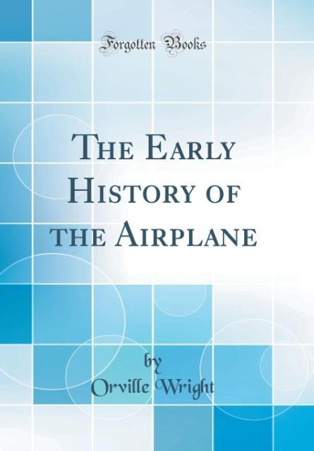 The Early History of the Airplane (Classic Repr...