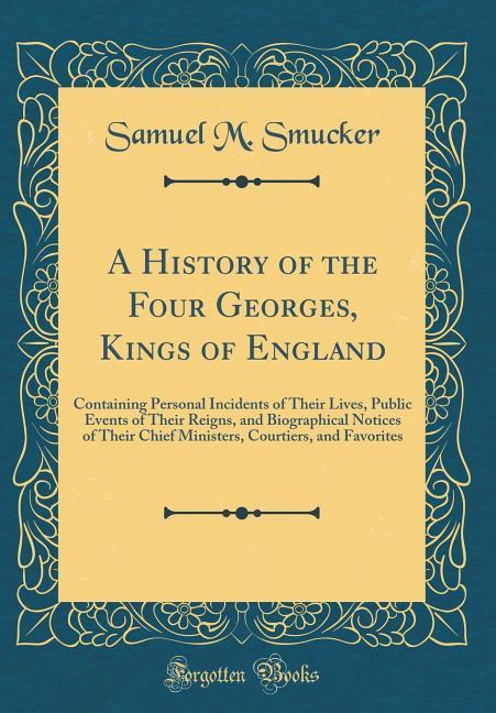 A History of the Four Georges, Kings of England...