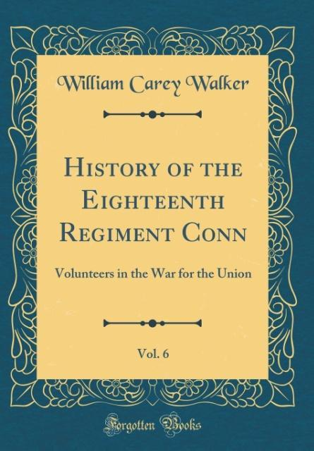 History of the Eighteenth Regiment Conn, Vol. 6...