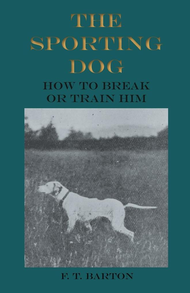The Sporting Dog - How to Break or Train Him al...