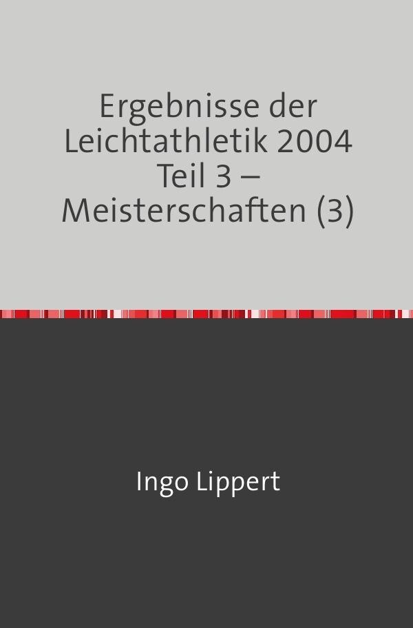 Ergebnisse der Leichtathletik 2004 Teil 3 - Meisterschaften (3) als Buch