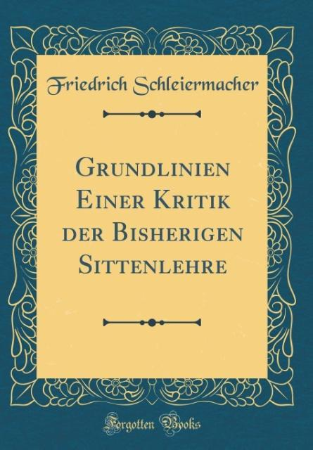 Grundlinien Einer Kritik der Bisherigen Sittenlehre (Classic Reprint) als Buch von Friedrich Schleiermacher