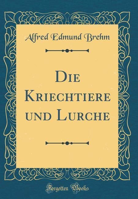 Die Kriechtiere und Lurche (Classic Reprint) al...