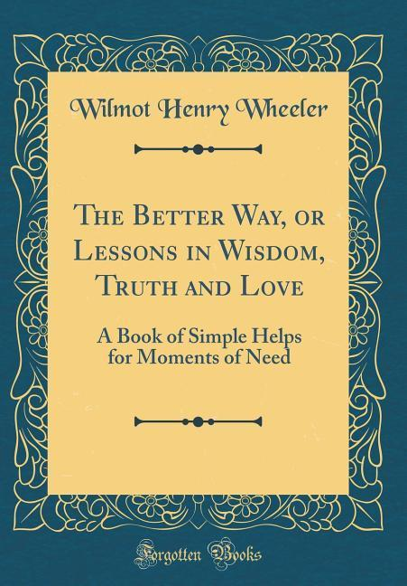 The Better Way, or Lessons in Wisdom, Truth and...